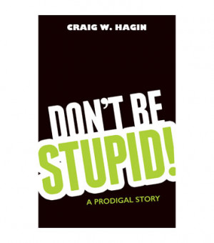 Don't Be Stupid!: A Prodigal Story (Book)